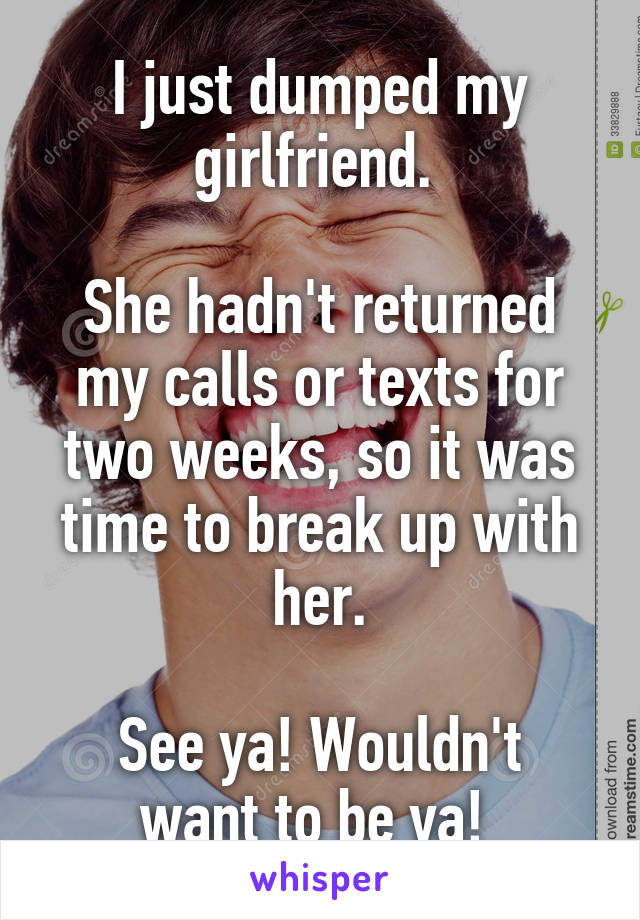 I just dumped my girlfriend.   She hadn't returned my calls or texts for two weeks, so it was time to break up with her.  See ya! Wouldn't want to be ya!