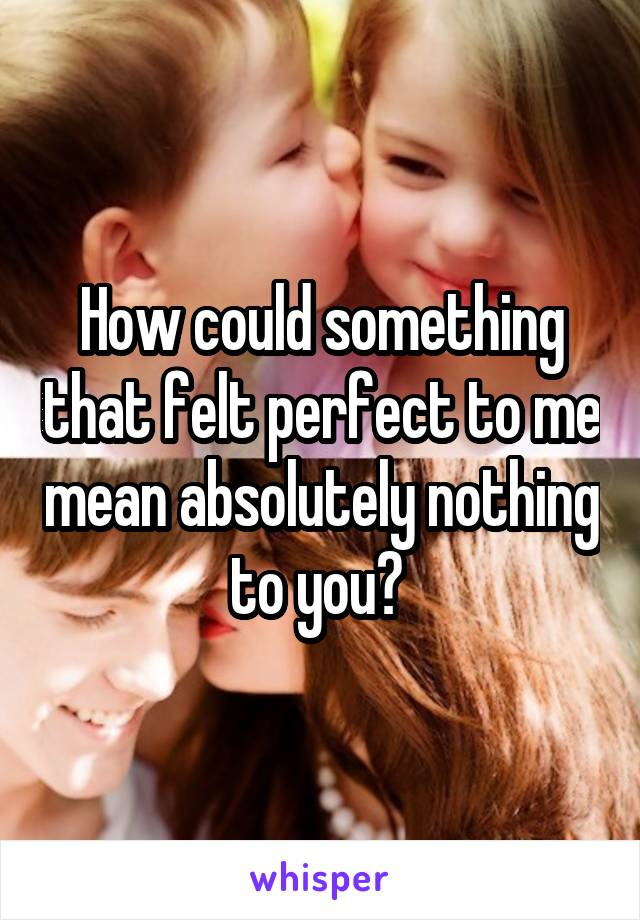 How could something that felt perfect to me mean absolutely nothing to you?