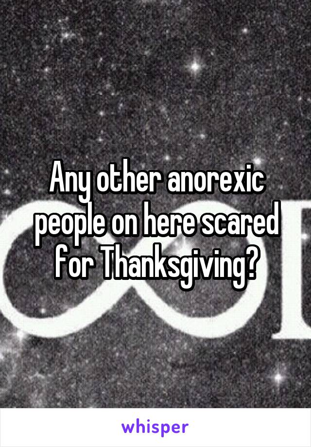 Any other anorexic people on here scared for Thanksgiving?