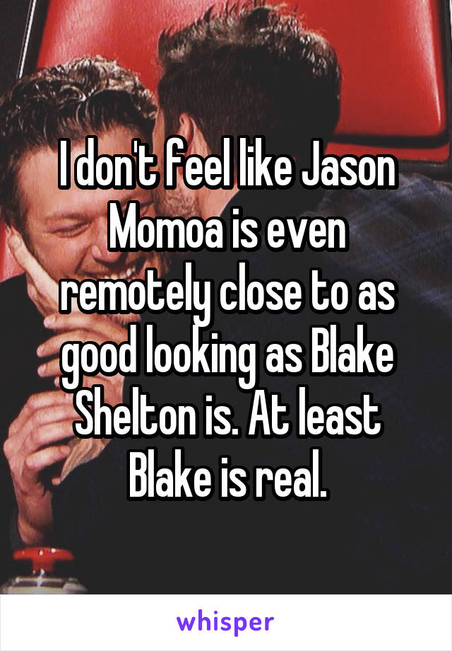 I don't feel like Jason Momoa is even remotely close to as good looking as Blake Shelton is. At least Blake is real.