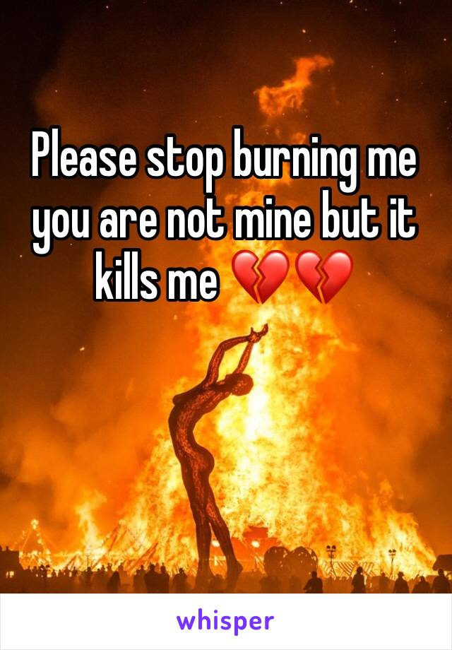 Please stop burning me you are not mine but it kills me 💔💔