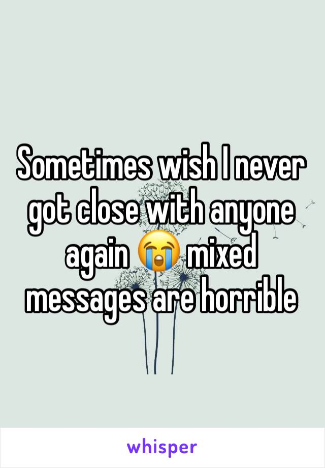 Sometimes wish I never got close with anyone again 😭 mixed messages are horrible