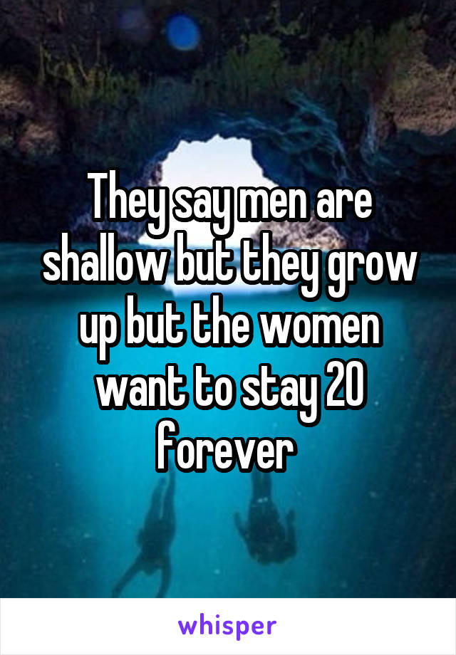 They say men are shallow but they grow up but the women want to stay 20 forever