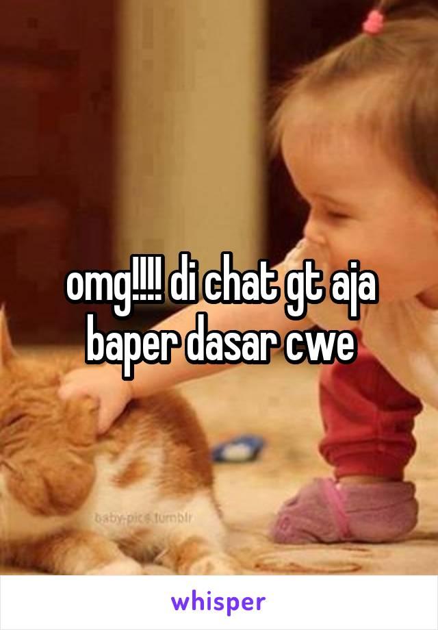 omg!!!! di chat gt aja baper dasar cwe