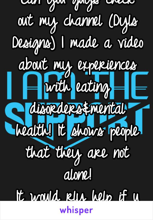 Can you guys check out my channel (Dyls Designs) I made a video about my experiences with eating disorders&mental health! It shows people that they are not alone! It would rly help if u checked it out