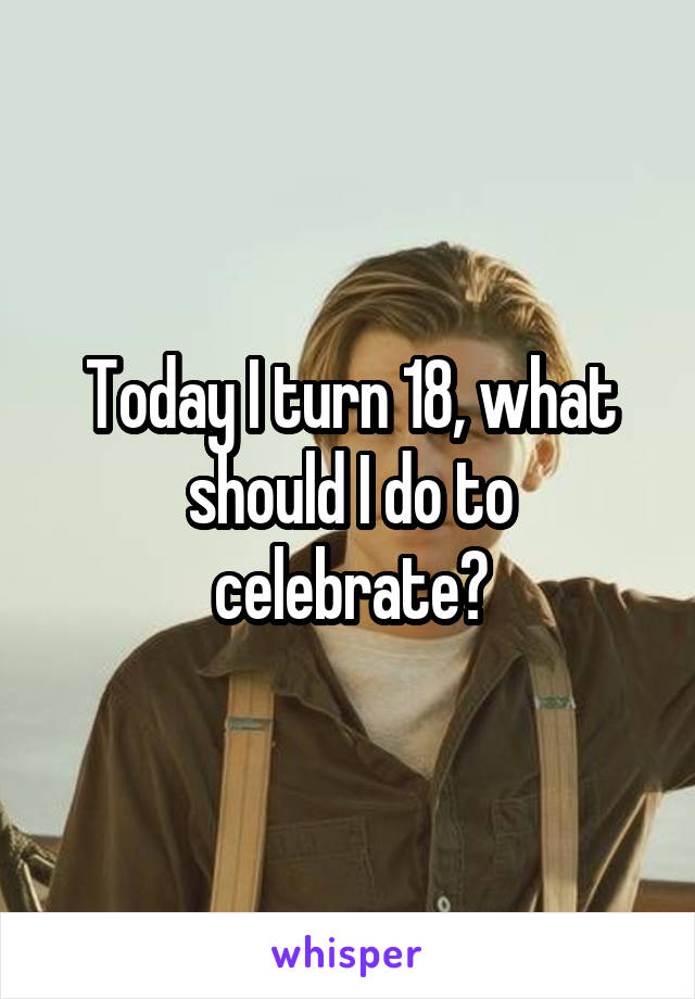 Today I turn 18, what should I do to celebrate?