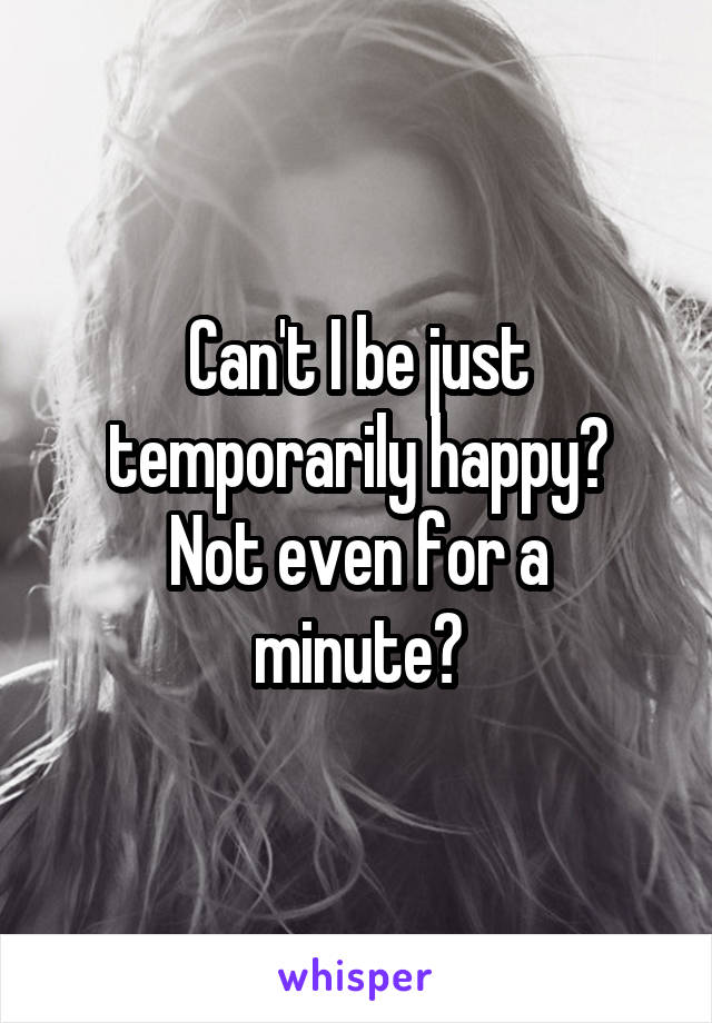 Can't I be just temporarily happy? Not even for a minute?
