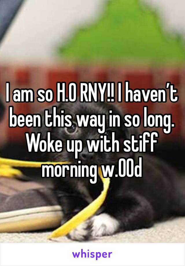 I am so H.0 RNY!! I haven't been this way in so long. Woke up with stiff morning w.00d
