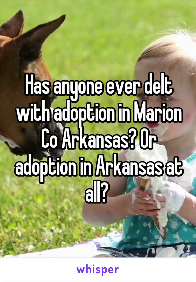 Has anyone ever delt with adoption in Marion Co Arkansas? Or adoption in Arkansas at all?