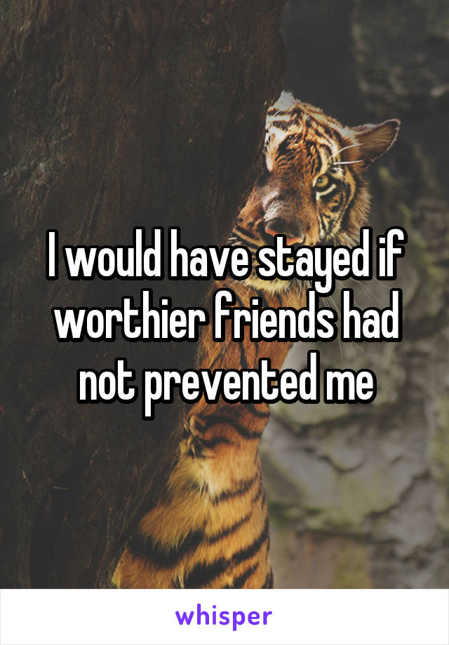 I would have stayed if worthier friends had not prevented me