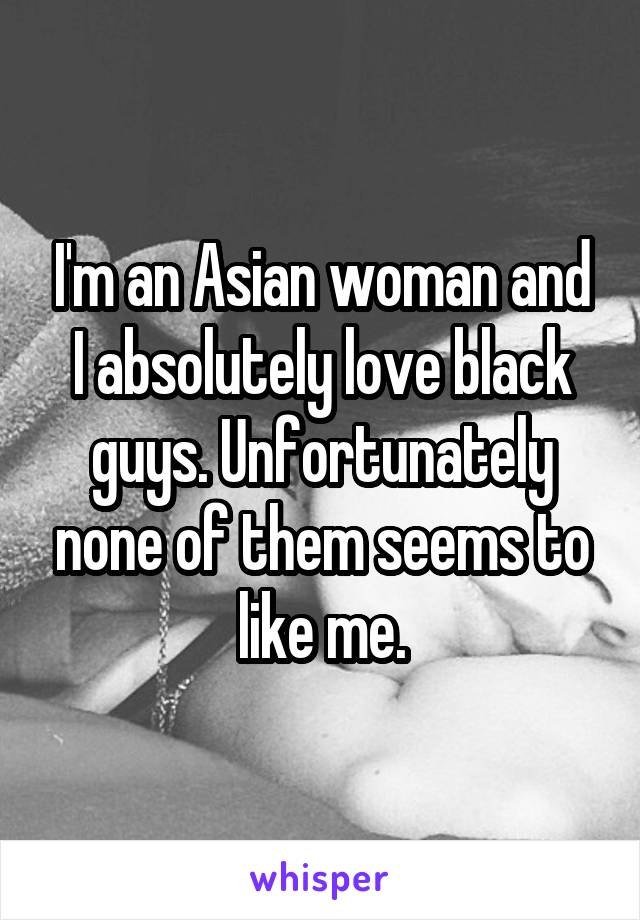 I'm an Asian woman and I absolutely love black guys. Unfortunately none of them seems to like me.
