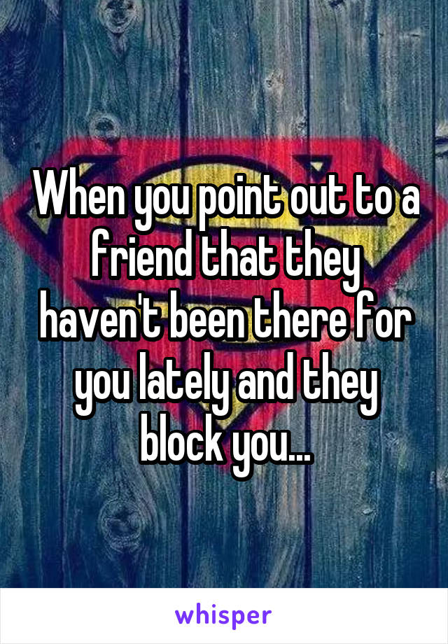 When you point out to a friend that they haven't been there for you lately and they block you...