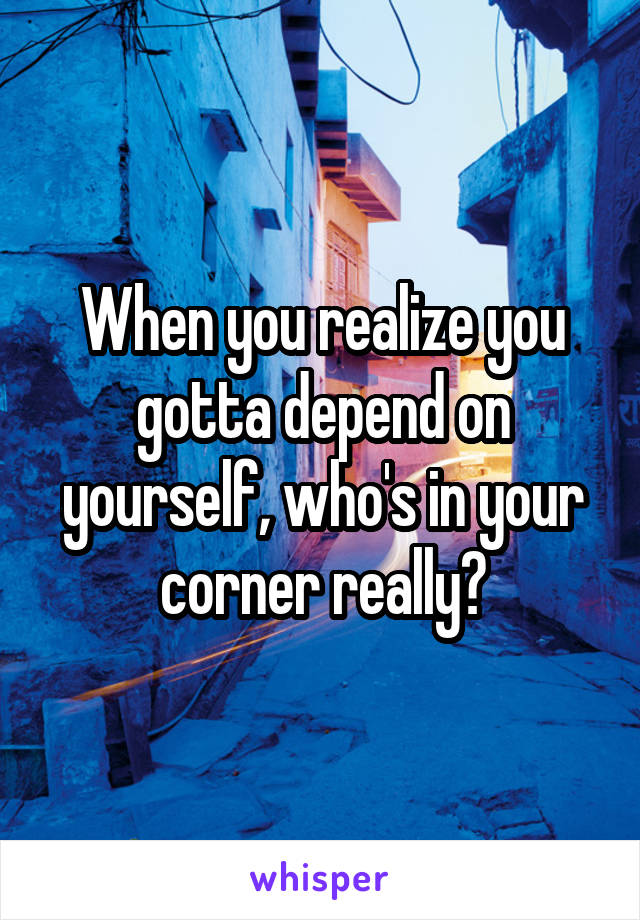 When you realize you gotta depend on yourself, who's in your corner really?