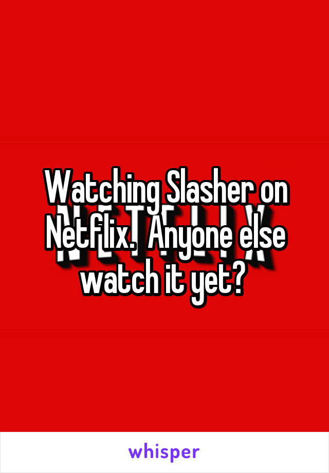 Watching Slasher on Netflix.  Anyone else watch it yet?