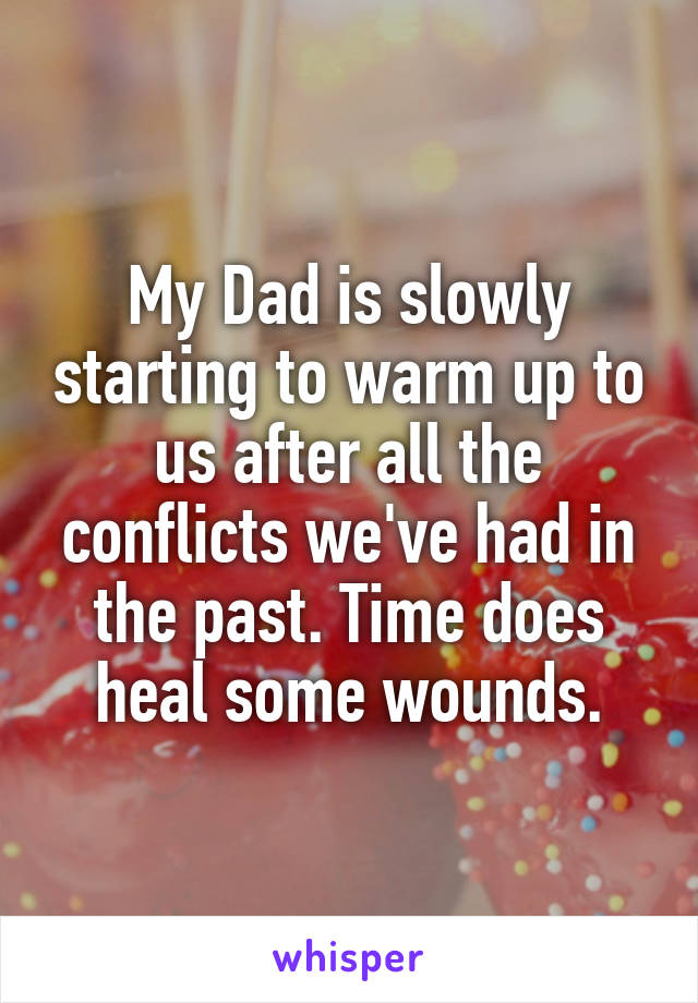 My Dad is slowly starting to warm up to us after all the conflicts we've had in the past. Time does heal some wounds.