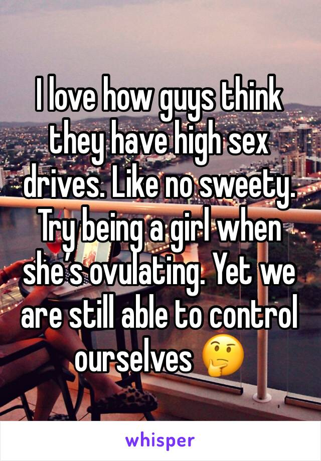 I love how guys think they have high sex drives. Like no sweety. Try being a girl when she's ovulating. Yet we are still able to control ourselves 🤔
