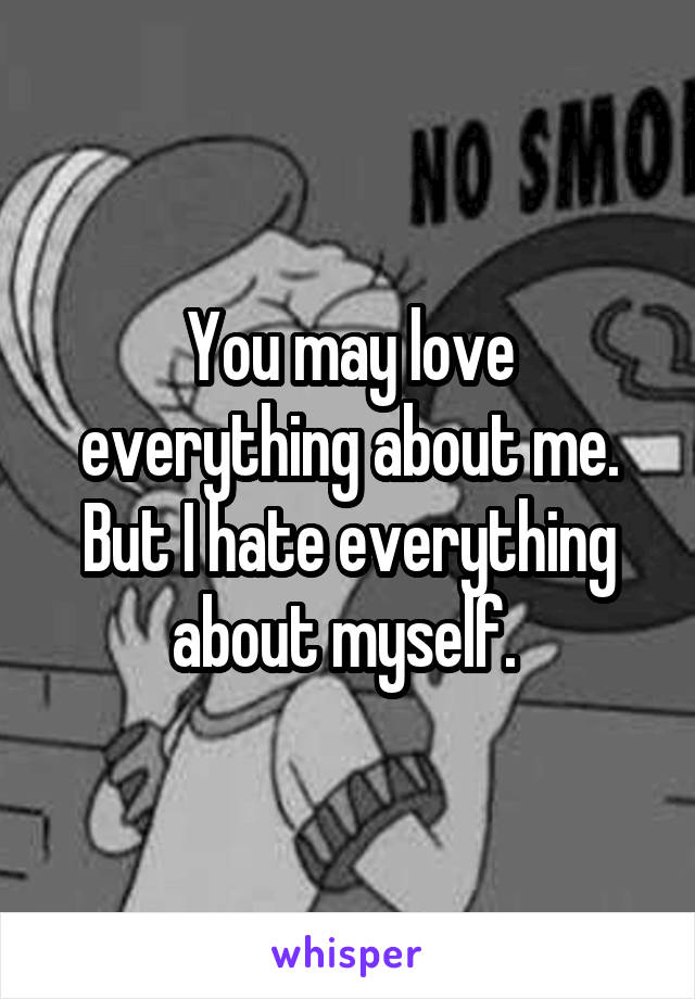 You may love everything about me. But I hate everything about myself.