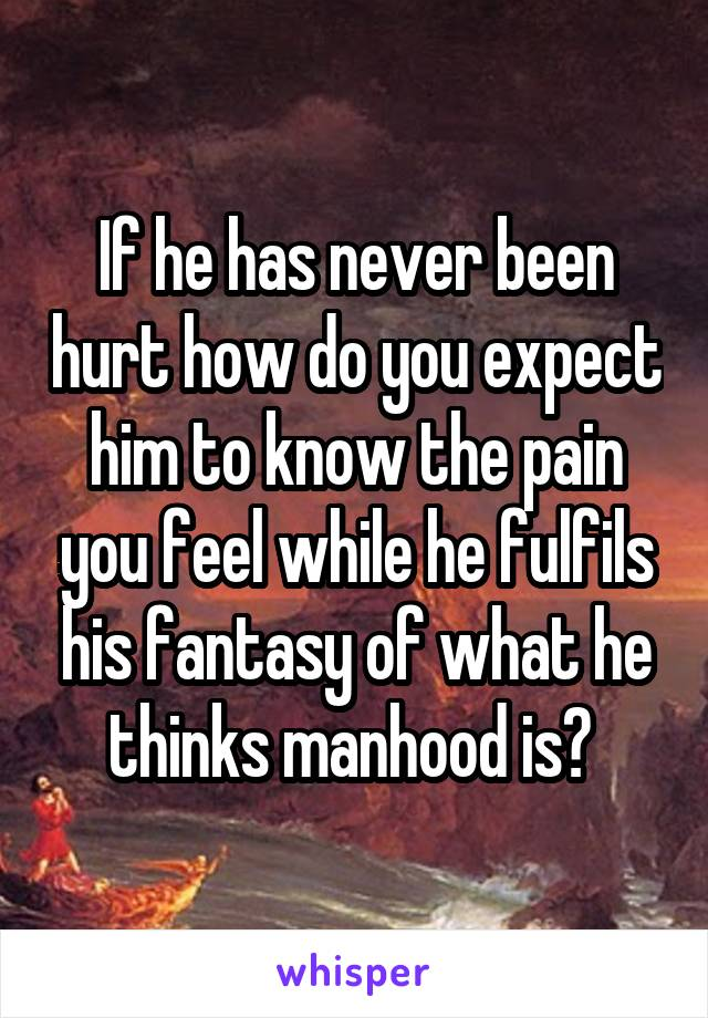 If he has never been hurt how do you expect him to know the pain you feel while he fulfils his fantasy of what he thinks manhood is?