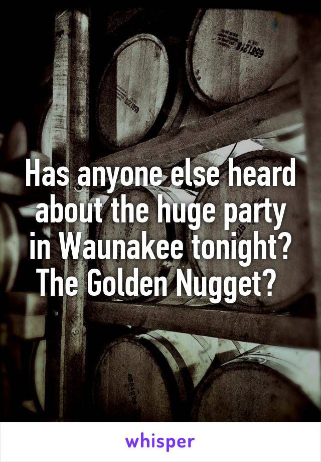 Has anyone else heard about the huge party in Waunakee tonight? The Golden Nugget?