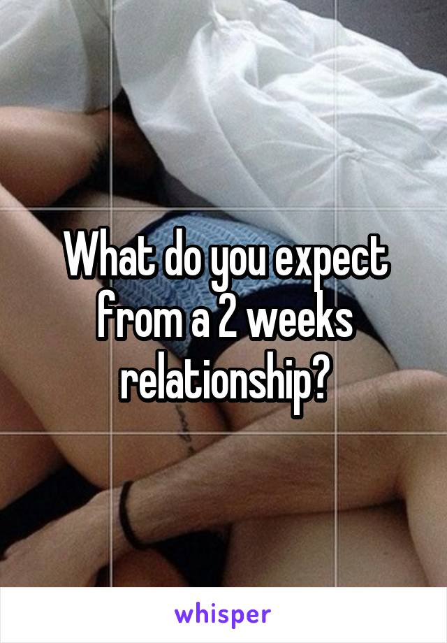 What do you expect from a 2 weeks relationship?