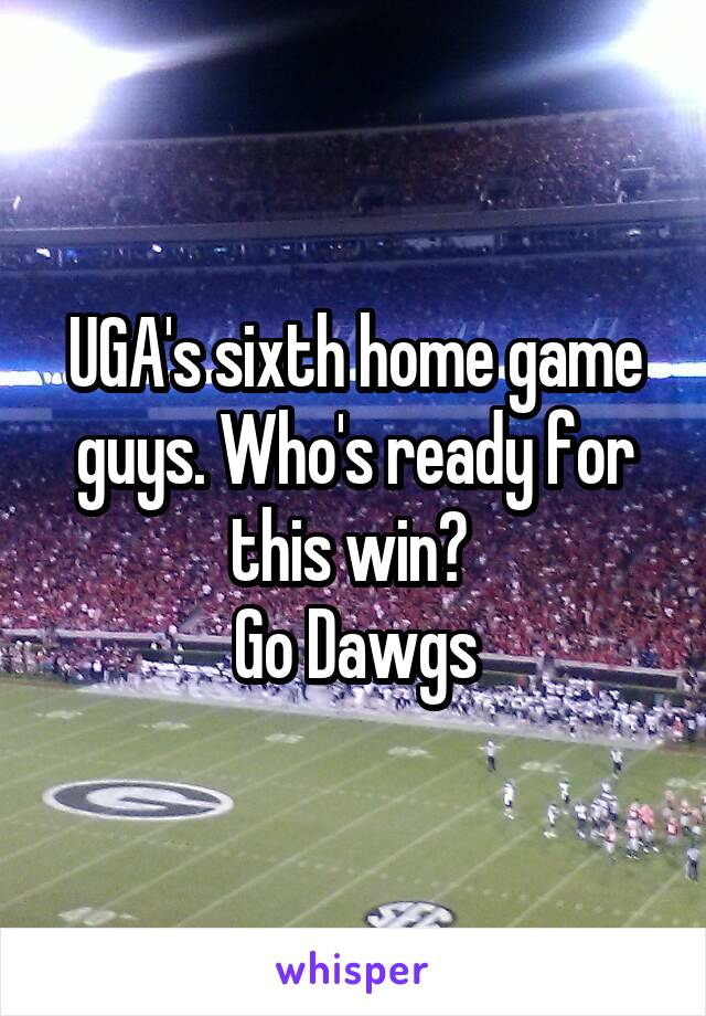 UGA's sixth home game guys. Who's ready for this win?  Go Dawgs