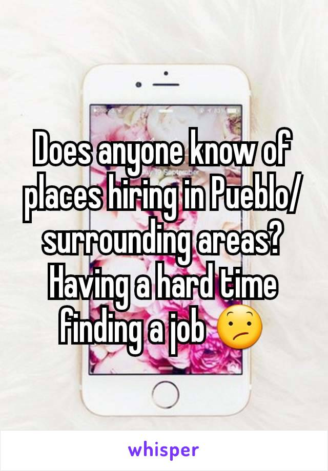 Does anyone know of places hiring in Pueblo/surrounding areas? Having a hard time finding a job 😕