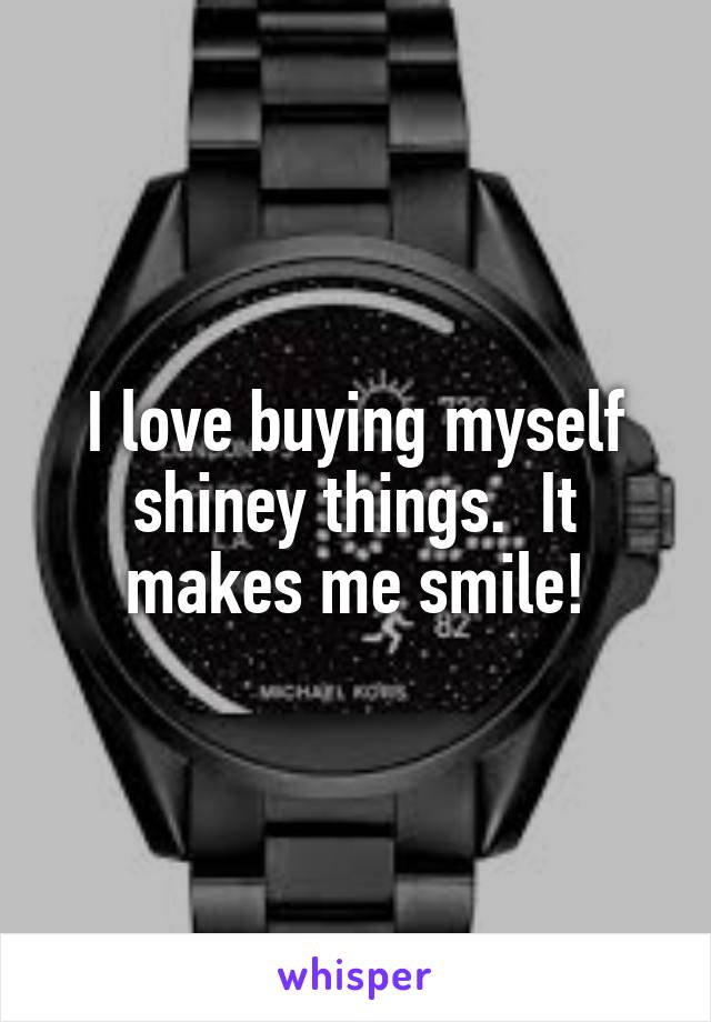 I love buying myself shiney things.  It makes me smile!