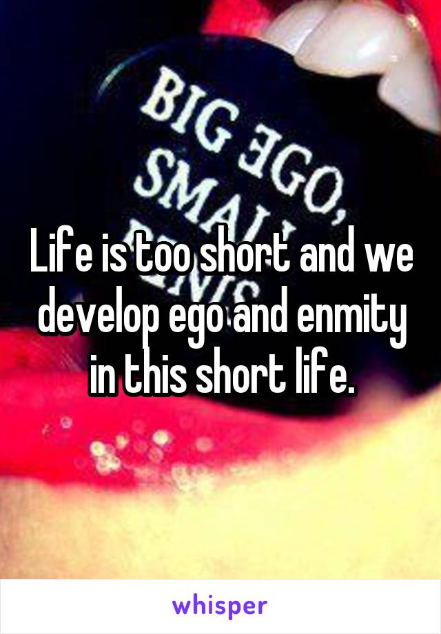 Life is too short and we develop ego and enmity in this short life.