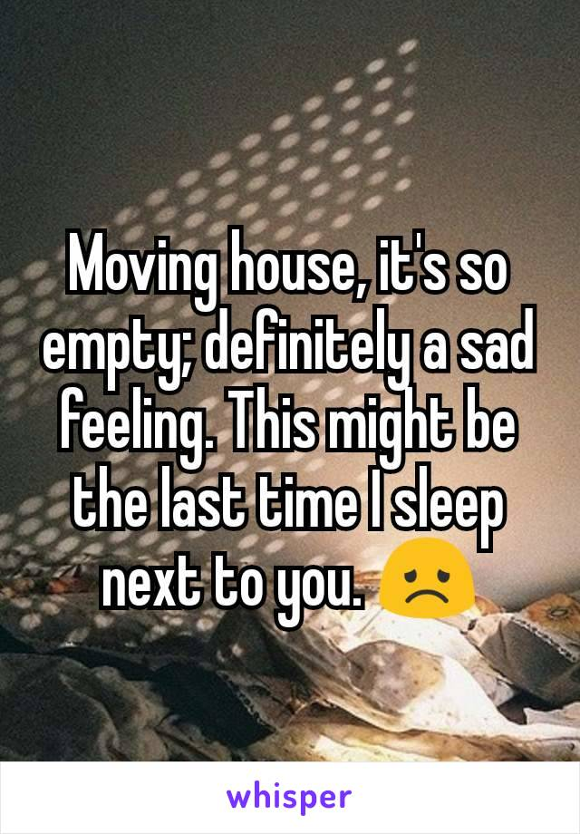 Moving house, it's so empty; definitely a sad feeling. This might be the last time I sleep next to you. 😞