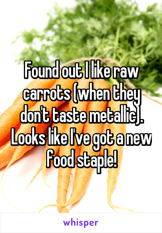 Found out I like raw carrots (when they don't taste metallic). Looks like I've got a new food staple!