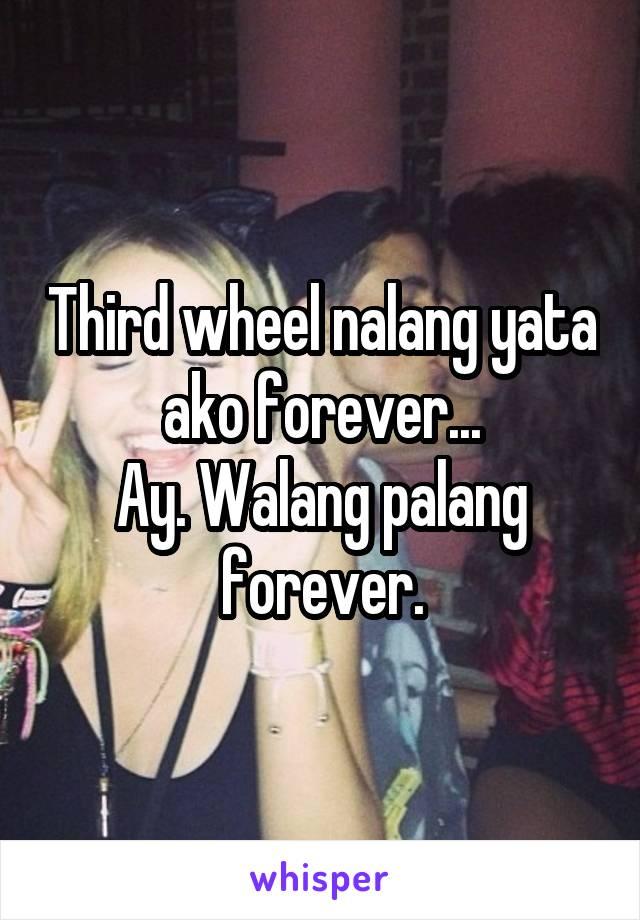 Third wheel nalang yata ako forever... Ay. Walang palang forever.
