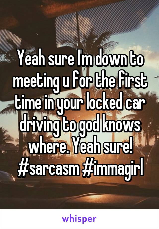 Yeah sure I'm down to meeting u for the first time in your locked car driving to god knows where. Yeah sure! #sarcasm #immagirl