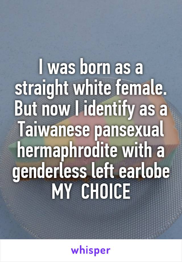 I was born as a straight white female. But now I identify as a Taiwanese pansexual hermaphrodite with a genderless left earlobe MY  CHOICE