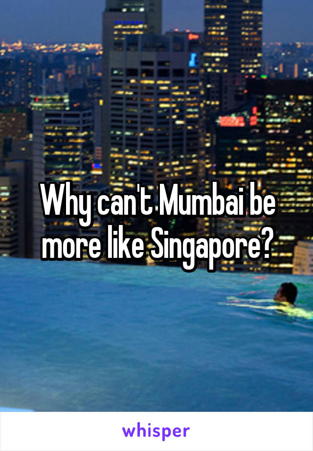 Why can't Mumbai be more like Singapore?