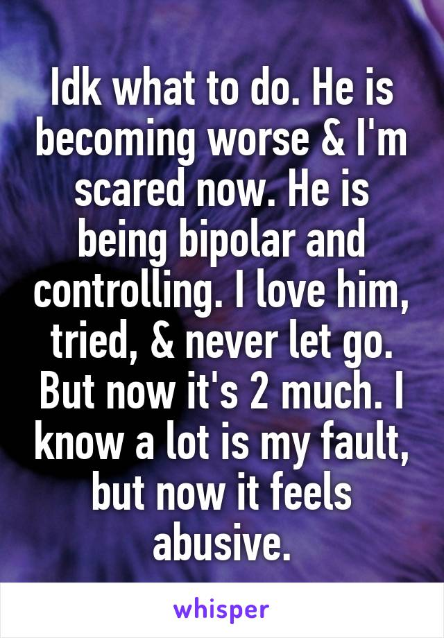 Idk what to do. He is becoming worse & I'm scared now. He is being bipolar and controlling. I love him, tried, & never let go. But now it's 2 much. I know a lot is my fault, but now it feels abusive.