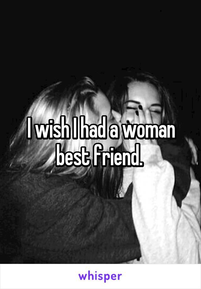 I wish I had a woman best friend.