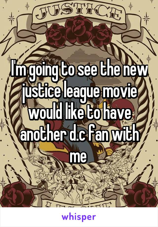 I'm going to see the new justice league movie would like to have another d.c fan with me
