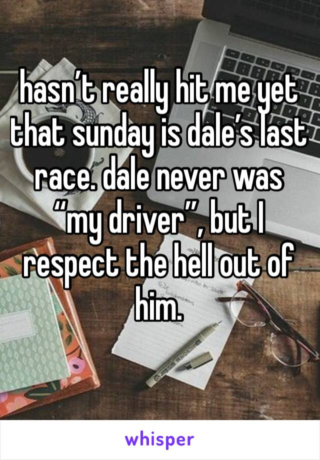 """hasn't really hit me yet that sunday is dale's last race. dale never was """"my driver"""", but I respect the hell out of him."""