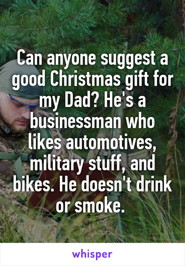 Can anyone suggest a good Christmas gift for my Dad? He's a businessman who likes automotives, military stuff, and bikes. He doesn't drink or smoke.