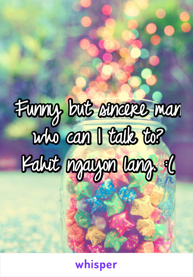 Funny but sincere man who can I talk to? Kahit ngayon lang. :(