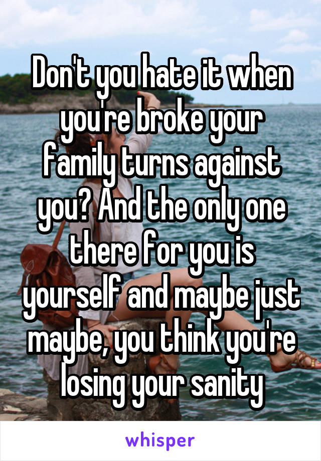 Don't you hate it when you're broke your family turns against you? And the only one there for you is yourself and maybe just maybe, you think you're losing your sanity