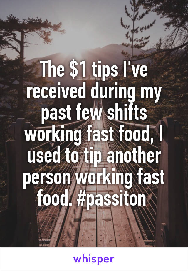 The $1 tips I've received during my past few shifts working fast food, I used to tip another person working fast food. #passiton