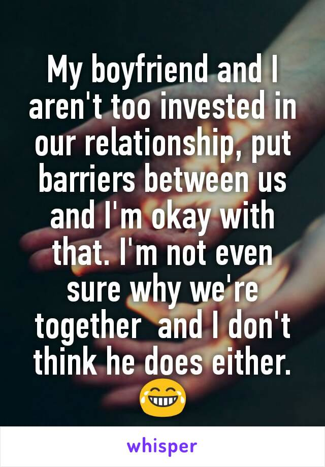 My boyfriend and I aren't too invested in our relationship, put barriers between us and I'm okay with that. I'm not even sure why we're together  and I don't think he does either. 😂