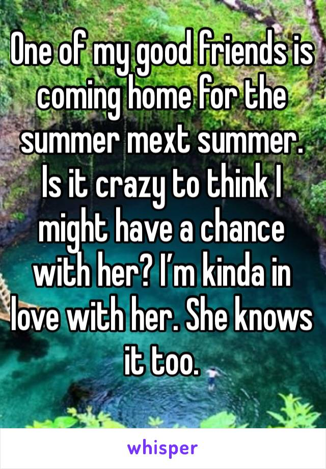 One of my good friends is coming home for the summer mext summer. Is it crazy to think I might have a chance with her? I'm kinda in love with her. She knows it too.