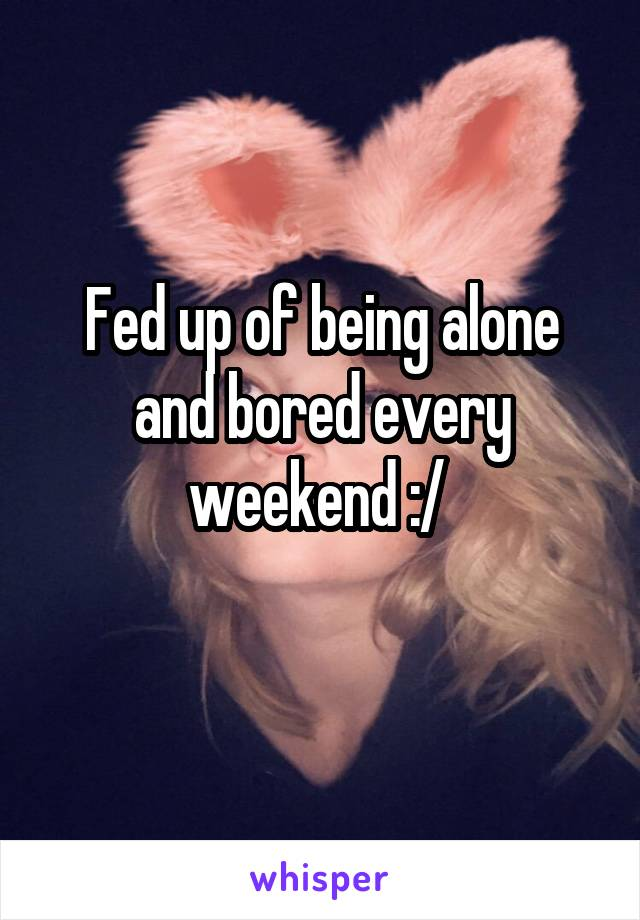 Fed up of being alone and bored every weekend :/