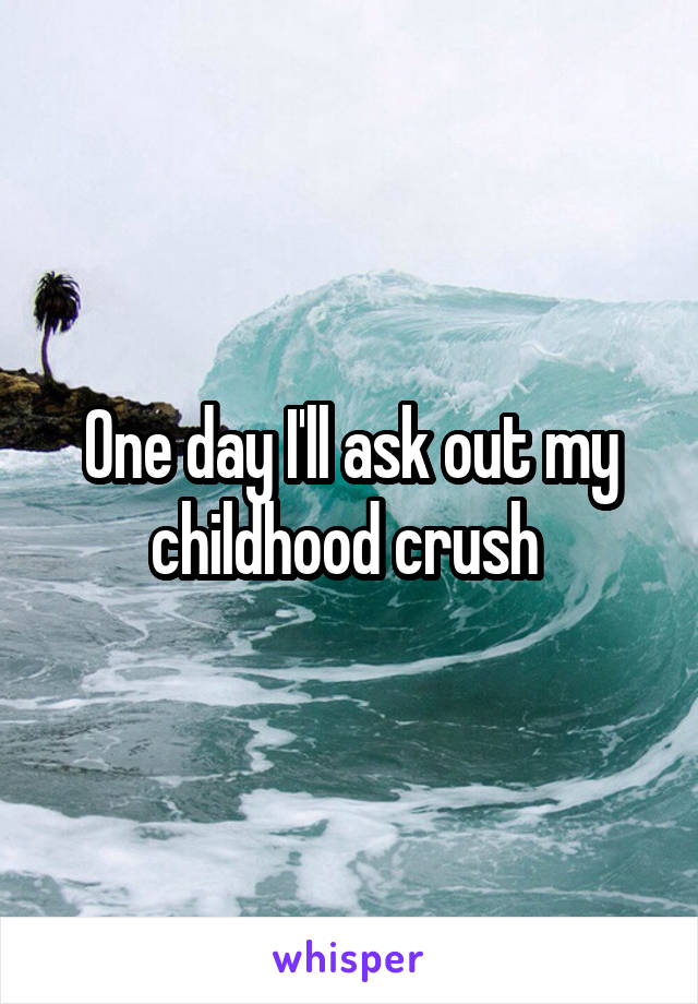 One day I'll ask out my childhood crush