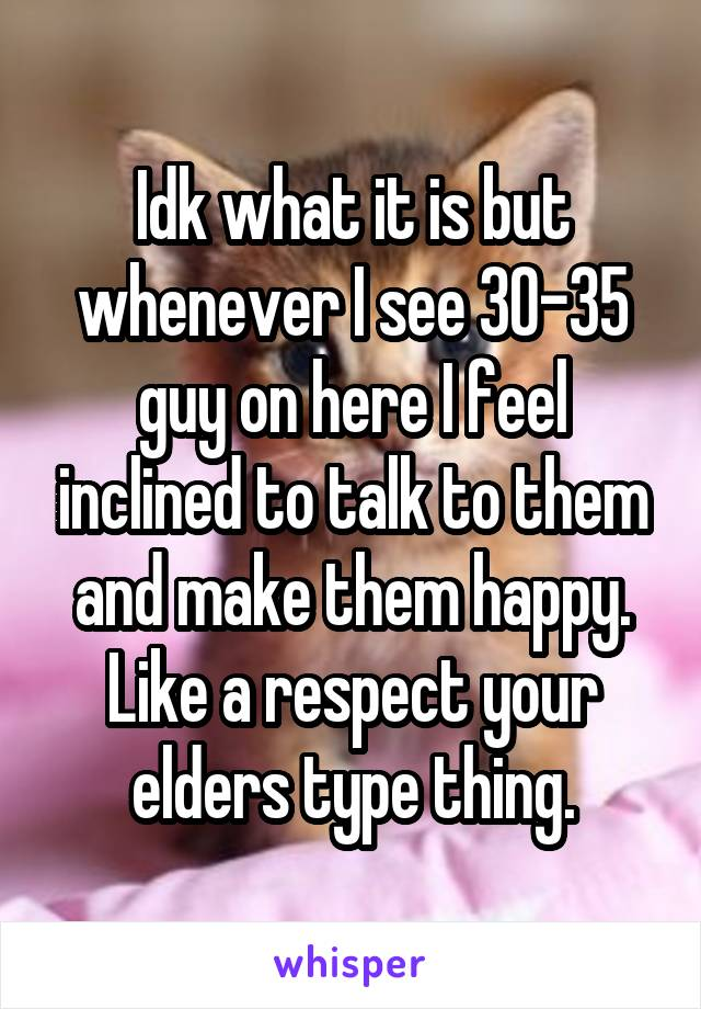 Idk what it is but whenever I see 30-35 guy on here I feel inclined to talk to them and make them happy. Like a respect your elders type thing.