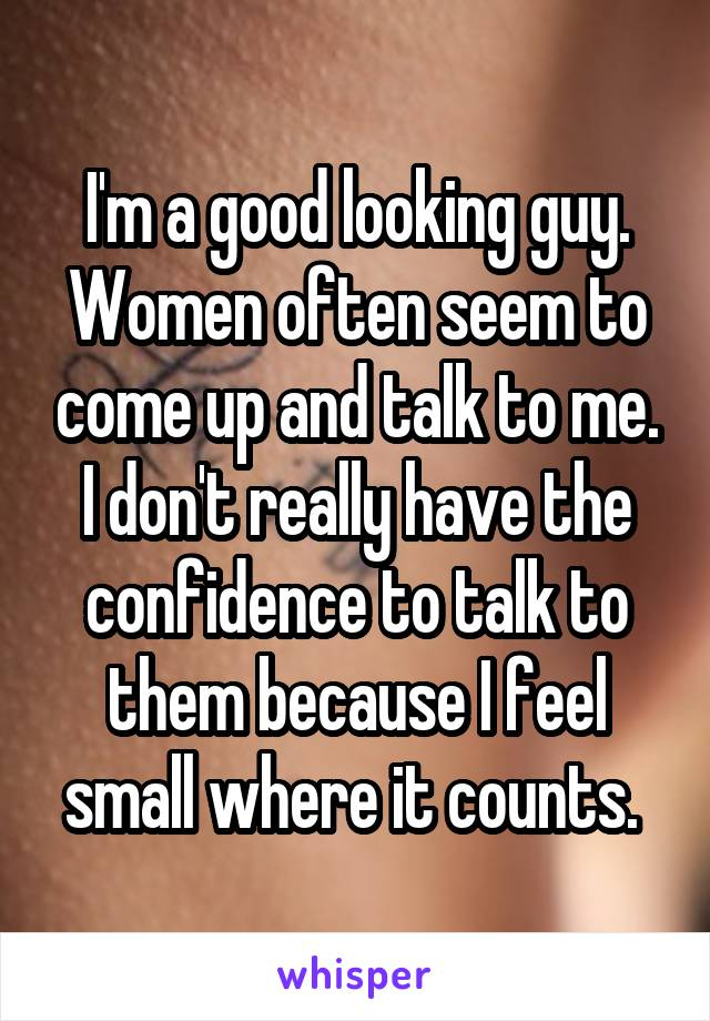 I'm a good looking guy. Women often seem to come up and talk to me. I don't really have the confidence to talk to them because I feel small where it counts.