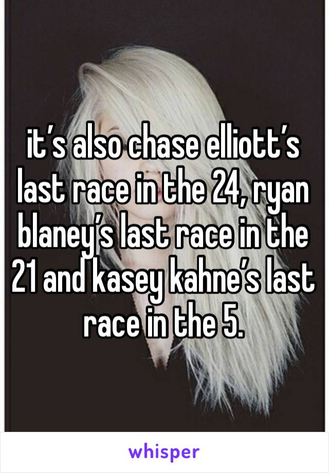 it's also chase elliott's last race in the 24, ryan blaney's last race in the 21 and kasey kahne's last race in the 5.