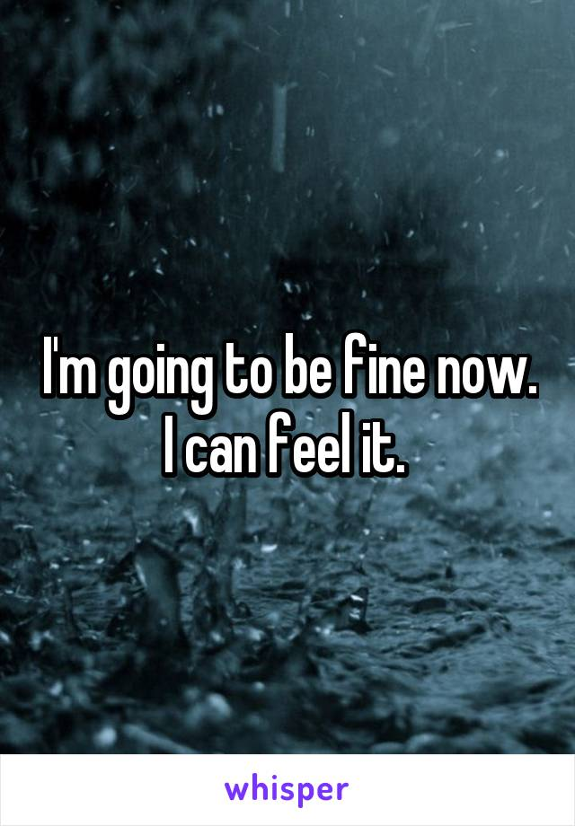 I'm going to be fine now. I can feel it.